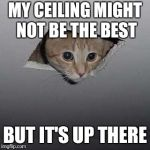 Ceiling Cat Meme | MY CEILING MIGHT NOT BE THE BEST BUT IT'S UP THERE | image tagged in memes,ceiling cat | made w/ Imgflip meme maker