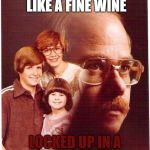 Vengeance Dad Meme | MY FAMILY IS LIKE A FINE WINE LOCKED UP IN A BARELL IN THE CELLAR | image tagged in memes,vengeance dad | made w/ Imgflip meme maker
