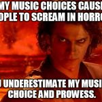 Heavy metal/electronica Kylo-Ren | MY MUSIC CHOICES CAUSE PEOPLE TO SCREAM IN HORROR.. YOU UNDERESTIMATE MY MUSICAL CHOICE AND PROWESS. | image tagged in memes,you underestimate my power | made w/ Imgflip meme maker