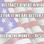 Don't fall for it | DISTRACT, DIVERT, DIVIDE DON'T FALL FOR IT, WE ARE BETTER THAN THAT! #FOLLOWTHEMONEY  # RESIST | image tagged in faded american flag,resist,follow the money | made w/ Imgflip meme maker