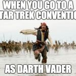 Jack Sparrow Being Chased Meme | WHEN YOU GO TO A STAR TREK CONVENTION AS DARTH VADER | image tagged in memes,jack sparrow being chased | made w/ Imgflip meme maker