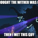 Wither Storm Minecraft Story Mode | I THOUGHT THE WITHER WAS BAD THEN I MET THIS GUY | image tagged in wither storm minecraft story mode | made w/ Imgflip meme maker