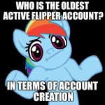 Pony Shrugs Meme | WHO IS THE OLDEST ACTIVE FLIPPER ACCOUNT? IN TERMS OF ACCOUNT CREATION | image tagged in memes,pony shrugs,who is oldest account,imgflip,imgflip users | made w/ Imgflip meme maker