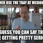 So I Guess You Can Say Things Are Getting Pretty Serious Meme | I LET HER USE THE TRAY AT MCDONALDS SO I GUESS YOU CAN SAY THINGS ARE GETTING PRETTY SERIOUS | image tagged in memes,so i guess you can say things are getting pretty serious | made w/ Imgflip meme maker