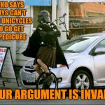 Invalid Argument Vader Meme | WHO SAYS GUYS CAN'T RIDE UNICYCLES TO GO GET A PEDICURE YOUR ARGUMENT IS INVALID | image tagged in memes,invalid argument vader | made w/ Imgflip meme maker