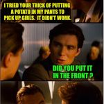 Inception | I TRIED YOUR TRICK OF PUTTING A POTATO IN MY PANTS TO PICK UP GIRLS.  IT DIDN'T WORK. DID YOU PUT IT IN THE FRONT ? | image tagged in inception,memes | made w/ Imgflip meme maker