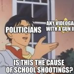 is this a pidgeon | POLITICIANS ANY VIDEOGAME WITH A GUN IN IT IS THIS THE CAUSE OF SCHOOL SHOOTINGS? | image tagged in is this a pidgeon | made w/ Imgflip meme maker