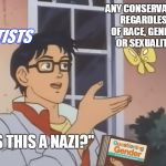 "The potential for this template is limitless...  | ANY CONSERVATIVE REGARDLESS OF RACE, GENDER, OR SEXUALITY. ""IS THIS A NAZI?"" LEFTISTS 