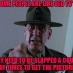 Back in the day a slap upside the head was the go to cure for stupidity! | SOME PEOPLE ARE LIKE OLD TV'S THEY NEED TO BE SLAPPED A COUPLE OF TIMES TO GET THE PICTURE | image tagged in memes,sergeant hartmann,r lee ermey,funny,old school remedies,stupidity | made w/ Imgflip meme maker