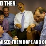 And then I said Obama Meme | AND THEN, I PROMISED THEM HOPE AND CHANGE | image tagged in memes,and then i said obama | made w/ Imgflip meme maker