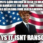 Obama Meme | PAYS $400 MILLION IN CASH TO IRAN IN JANUARY AT THE SAME TIME TEHRAN WAS RELEASING FOUR JAILED AMERICANS SAYS IT ISNT RANSOM | image tagged in memes,obama,scumbag | made w/ Imgflip meme maker