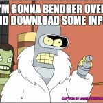 Bender Meme | I'M GONNA BENDHER OVER AND DOWNLOAD SOME INPUT CAPTION BY JAMIE FREDRICKSON 2018 | image tagged in memes,bender | made w/ Imgflip meme maker