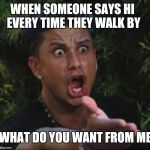 DJ Pauly D Meme | WHEN SOMEONE SAYS HI EVERY TIME THEY WALK BY WHAT DO YOU WANT FROM ME | image tagged in memes,dj pauly d | made w/ Imgflip meme maker