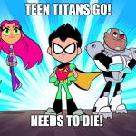 TTG is terrible | TEEN TITANS GO! NEEDS TO DIE! | image tagged in teen titans go,memes | made w/ Imgflip meme maker
