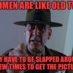 Sergeant Hartmann Meme | WOMEN ARE LIKE OLD TV'S THEY HAVE TO BE SLAPPED AROUND A FEW TIMES TO GET THE PICTURE | image tagged in memes,sergeant hartmann | made w/ Imgflip meme maker