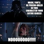 Star Wars Career Choices | MARK, YOU'LL BE PIGEON-HOLED IN THIS CHARACTER YOUR ENTIRE CAREER NOOOOOOOO!!!!! | image tagged in memes,star wars no,mark hamill | made w/ Imgflip meme maker