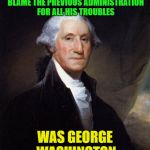 Number one ! | THE ONLY PRESIDENT WHO DIDN'T BLAME THE PREVIOUS ADMINISTRATION FOR ALL HIS TROUBLES WAS GEORGE WASHINGTON | image tagged in memes,george washington,funny,president | made w/ Imgflip meme maker