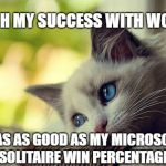 First World Problems Cat Meme | I WISH MY SUCCESS WITH WOMEN WAS AS GOOD AS MY MICROSOFT SOLITAIRE WIN PERCENTAGE | image tagged in memes,first world problems cat | made w/ Imgflip meme maker