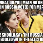 hillary  give  it  up  you  lost  the  other  candidate  won   that  means  you're a  LOSER  &  the  other  is  the  WINNER! | WHAT DO YOU MEAN NO ONE IN RUSSIA VOTED FOR ME? WE SHOULD SAY THE RUSSIANS MEDDLED WITH THE ELECTION. | image tagged in hillary clinton,russians and trump | made w/ Imgflip meme maker