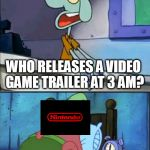 Oh boy 3 AM! full | WHO RELEASES A VIDEO GAME TRAILER AT 3 AM? OHH BOY, 3 AM! | image tagged in oh boy 3 am full | made w/ Imgflip meme maker