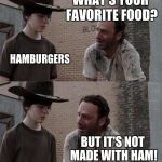 Rick and Carl Long Meme | CARL! DAD STOP WHAT'S YOUR FAVORITE FOOD? HAMBURGERS BUT IT'S NOT MADE WITH HAM! IT'S MADE WITH BEEF CARL!!! | image tagged in memes,rick and carl long | made w/ Imgflip meme maker