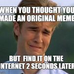 1990s First World Problems Meme | WHEN YOU THOUGHT YOU MADE AN ORIGINAL MEME BUT  FIND IT ON THE INTERNET 2 SECONDS LATER | image tagged in memes,1990s first world problems | made w/ Imgflip meme maker