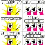 What Do We Want 3 Meme | WHO ARE WE? OVER-THINKERS! WHAT DO WE WANT? TO STOP OVERTHINKING! AND HOW WILL WE DO IT? WE JUST HAVE TO THINK ABOUT IT! | image tagged in memes,what do we want 3 | made w/ Imgflip meme maker