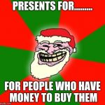 christmas santa claus troll face | PRESENTS FOR......... FOR PEOPLE WHO HAVE MONEY TO BUY THEM | image tagged in memes | made w/ Imgflip meme maker