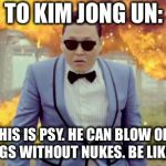 Gangnam Style PSY Meme | TO KIM JONG UN: THIS IS PSY. HE CAN BLOW OFF THINGS WITHOUT NUKES. BE LIKE PSY. | image tagged in memes,gangnam style psy | made w/ Imgflip meme maker