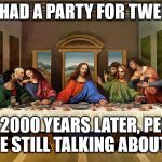Most parties I go to are forgotten within a day or two. Doing something wrong. | HE HAD A PARTY FOR TWELVE AND 2000 YEARS LATER, PEOPLE ARE STILL TALKING ABOUT IT | image tagged in the last supper | made w/ Imgflip meme maker
