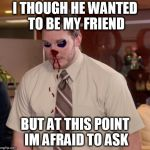 Afraid To Ask Andy Meme | I THOUGH HE WANTED TO BE MY FRIEND BUT AT THIS POINT IM AFRAID TO ASK | image tagged in memes,afraid to ask andy | made w/ Imgflip meme maker