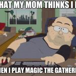 RPG Fan Meme | WHAT MY MOM THINKS I DO WHEN I PLAY MAGIC THE GATHERING | image tagged in memes,rpg fan | made w/ Imgflip meme maker