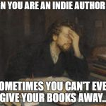 writer | SIGN YOU ARE AN INDIE AUTHOR  #1 SOMETIMES YOU CAN'T EVEN GIVE YOUR BOOKS AWAY... | image tagged in writer | made w/ Imgflip meme maker