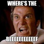 Star Trek Kirk Khan | WHERE'S THE BEEEEEEEEEEEF | image tagged in star trek kirk khan | made w/ Imgflip meme maker