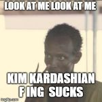 Look At Me Meme | LOOK AT ME LOOK AT ME KIM KARDASHIAN F ING  SUCKS | image tagged in memes,look at me | made w/ Imgflip meme maker