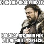 Brace Yourselves X is Coming Meme | KIDS BE LIKE-BRACE URSELVES PRICIPAL IS COMIN FOR A LONG SHITTY SPEECH | image tagged in memes,brace yourselves x is coming | made w/ Imgflip meme maker