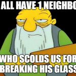 That's a paddlin' Meme | WE ALL HAVE 1 NEIGHBOUR WHO SCOLDS US FOR BREAKING HIS GLASS | image tagged in memes,that's a paddlin' | made w/ Imgflip meme maker