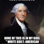 "George Washington Meme | JUST A MINUTE NONE OF THIS IS IN MY KIDS "" WHITE GUILT: AMERICAN HISTORY REVISED"" TEXTBOOK?? 