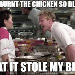 Angry Chef Gordon Ramsay Meme | YOU BURNT THE CHICKEN SO BLACK, THAT IT STOLE MY BIKE! | image tagged in memes,angry chef gordon ramsay | made w/ Imgflip meme maker