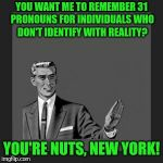 Seriously. It out of hand | YOU WANT ME TO REMEMBER 31 PRONOUNS FOR INDIVIDUALS WHO DON'T IDENTIFY WITH REALITY? YOU'RE NUTS, NEW YORK! | image tagged in memes,kill yourself guy | made w/ Imgflip meme maker
