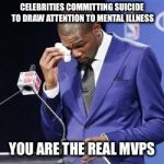 R.I.P. Anthony Bourdain | CELEBRITIES COMMITTING SUICIDE TO DRAW ATTENTION TO MENTAL ILLNESS YOU ARE THE REAL MVPS | image tagged in you da real mvp,memes,suicide,mental illness,mental health | made w/ Imgflip meme maker