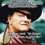 "Be Careful!  Those Straw Are Dangerous. | When I was little I asked my father how Rooster Cogburn lost his eye . My father said, ""He forgot he had a straw in his coke"". That is why m 