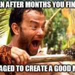 Castaway Fire Meme | WHEN AFTER MONTHS YOU FINALLY MANAGED TO CREATE A GOOD MEME | image tagged in memes,castaway fire | made w/ Imgflip meme maker