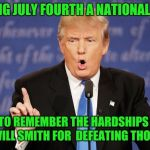 The Declaration of Independence Day of 1996 | IM MAKING JULY FOURTH A NATIONAL HOLIDAY WE NEED TO REMEMBER THE HARDSHIPS WAR AND HONOR WILL SMITH FOR  DEFEATING THOSE ALIENS | image tagged in donald trump wrong,historical,declaration of independence,day,will smith,aliens | made w/ Imgflip meme maker