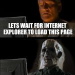 Ill Just Wait Here Meme | LETS WAIT FOR INTERNET EXPLORER TO LOAD THIS PAGE | image tagged in memes,ill just wait here | made w/ Imgflip meme maker