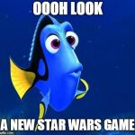 dory | OOOH LOOK A NEW STAR WARS GAME | image tagged in dory,AdviceAnimals | made w/ Imgflip meme maker