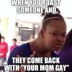 "Black Girl Wat Meme | WHEN YOU ROAST SOMEONE AND THEY COME BACK WITH ""YOUR MOM GAY"" 