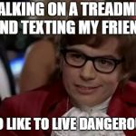 I Too Like To Live Dangerously Meme | WALKING ON A TREADMILL AND TEXTING MY FRIEND I TOO LIKE TO LIVE DANGEROUSLY | image tagged in memes,i too like to live dangerously | made w/ Imgflip meme maker