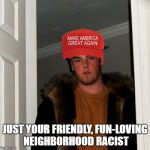 Scumbag Steve Meme | JUST YOUR FRIENDLY, FUN-LOVING NEIGHBORHOOD RACIST | image tagged in memes,scumbag steve | made w/ Imgflip meme maker