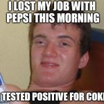 10 Guy Meme | I LOST MY JOB WITH PEPSI THIS MORNING I TESTED POSITIVE FOR COKE | image tagged in memes,10 guy | made w/ Imgflip meme maker